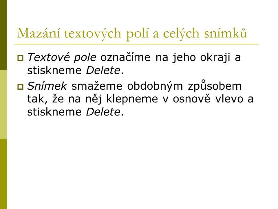 Mazání textových polí a celých snímků  Textové pole označíme na jeho okraji a stiskneme Delete.  Snímek smažeme obdobným způsobem tak, že na něj kle