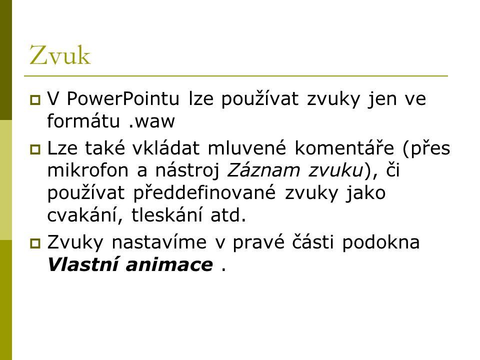 Zvuk  V PowerPointu lze používat zvuky jen ve formátu.waw  Lze také vkládat mluvené komentáře (přes mikrofon a nástroj Záznam zvuku), či používat př