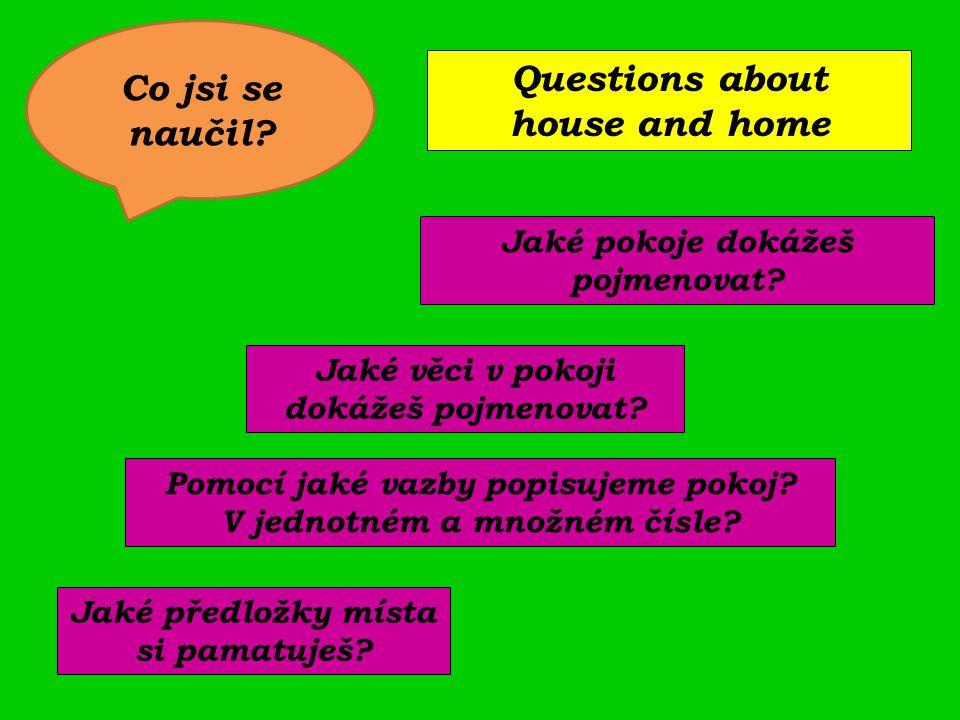 Jaké pokoje dokážeš pojmenovat? Pomocí jaké vazby popisujeme pokoj? V jednotném a množném čísle? Jaké předložky místa si pamatuješ? Questions about ho