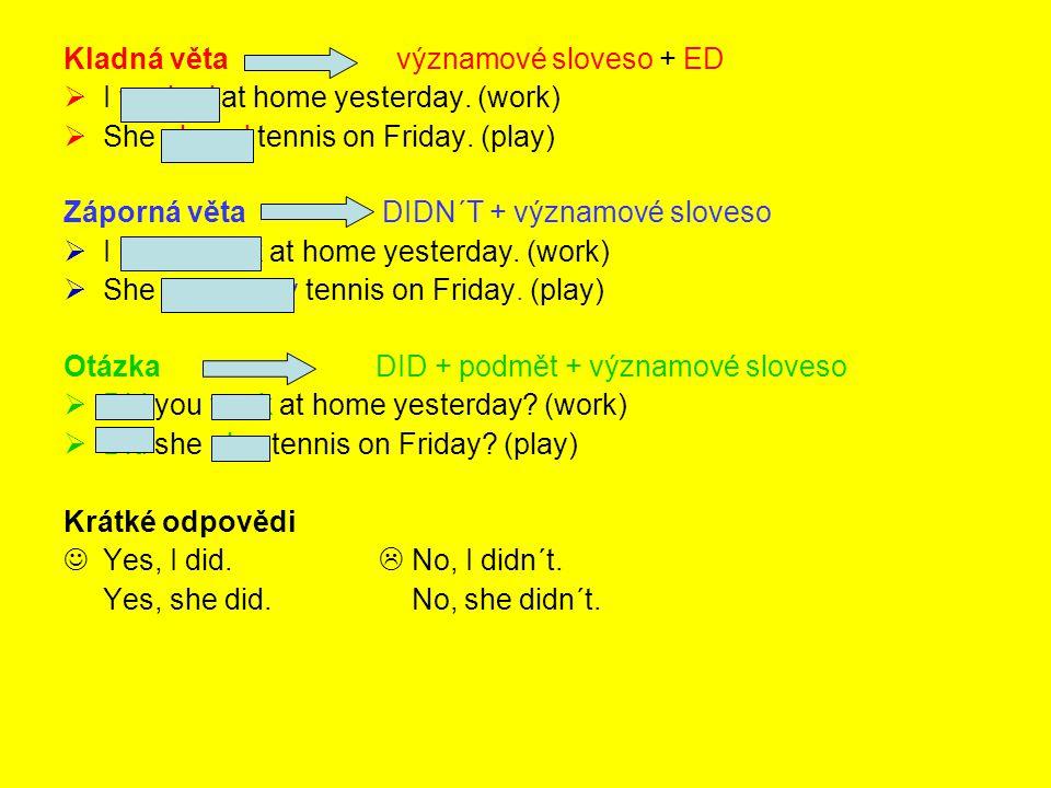 Kladná věta významové sloveso + ED  I worked at home yesterday. (work)  She played tennis on Friday. (play) Záporná věta DIDN´T + významové sloveso