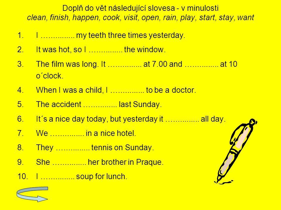 Doplň do vět následující slovesa - v minulosti clean, finish, happen, cook, visit, open, rain, play, start, stay, want 1.I …............ my teeth thre