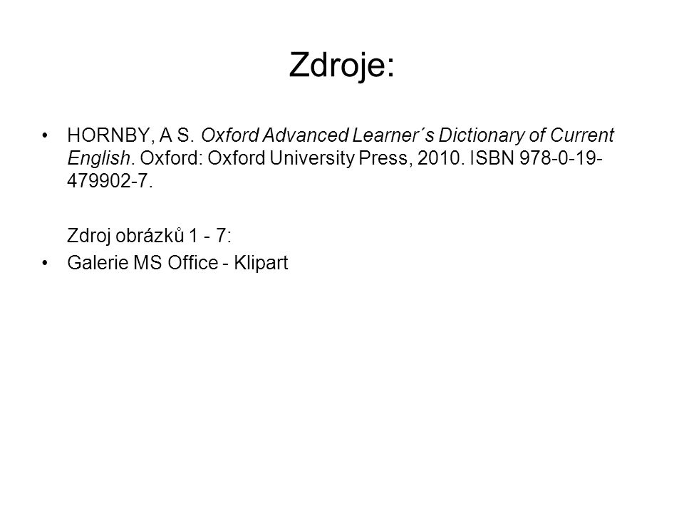 Zdroje: HORNBY, A S. Oxford Advanced Learner´s Dictionary of Current English. Oxford: Oxford University Press, 2010. ISBN 978-0-19- 479902-7. Zdroj ob