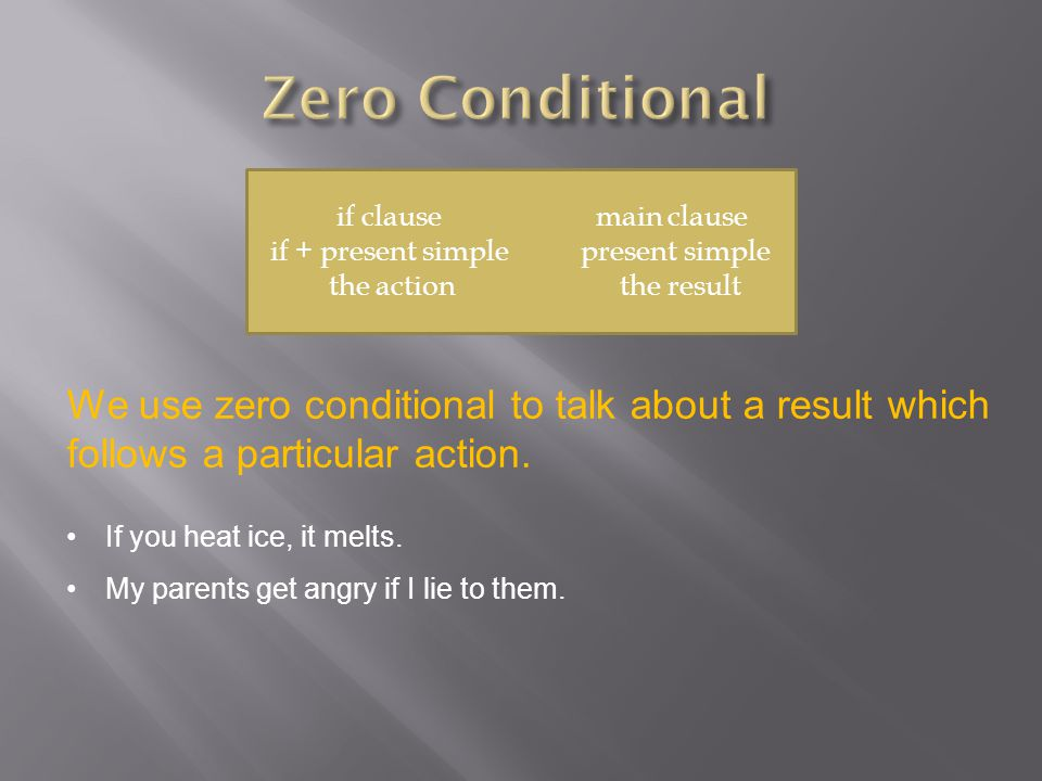 if clause main clause if + present simple present simple the action the result We use zero conditional to talk about a result which follows a particular action.