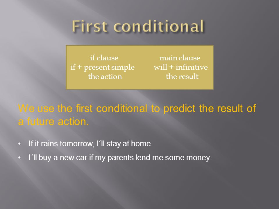 if clause main clause if + present simple will + infinitive the action the result We use the first conditional to predict the result of a future action.