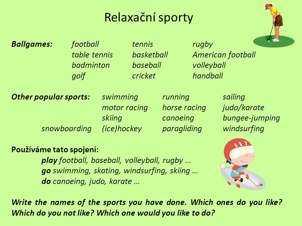 Relaxační sporty Ballgames:footballtennisrugby table tennisbasketballAmerican football badmintonbaseballvolleyball golfcrickethandball Other popular sports:swimmingrunningsailing motor racinghorse racingjudo/karate skiingcanoeingbungee-jumping snowboarding(ice)hockeyparaglidingwindsurfing Používáme tato spojení: play football, baseball, volleyball, rugby … go swimming, skating, windsurfing, skiing … do canoeing, judo, karate … Write the names of the sports you have done.