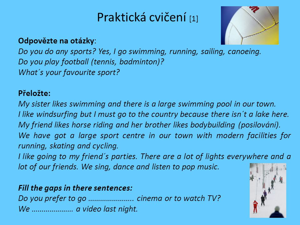 Praktická cvičení [1] Odpovězte na otázky: Do you do any sports? Yes, I go swimming, running, sailing, canoeing. Do you play football (tennis, badmint