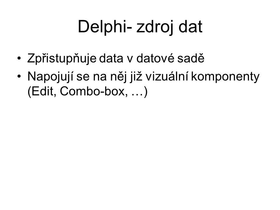 Delphi- zdroj dat Zpřistupňuje data v datové sadě Napojují se na něj již vizuální komponenty (Edit, Combo-box, …)