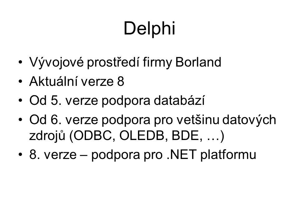 Delphi Vývojové prostředí firmy Borland Aktuální verze 8 Od 5. verze podpora databází Od 6. verze podpora pro vetšinu datových zdrojů (ODBC, OLEDB, BD