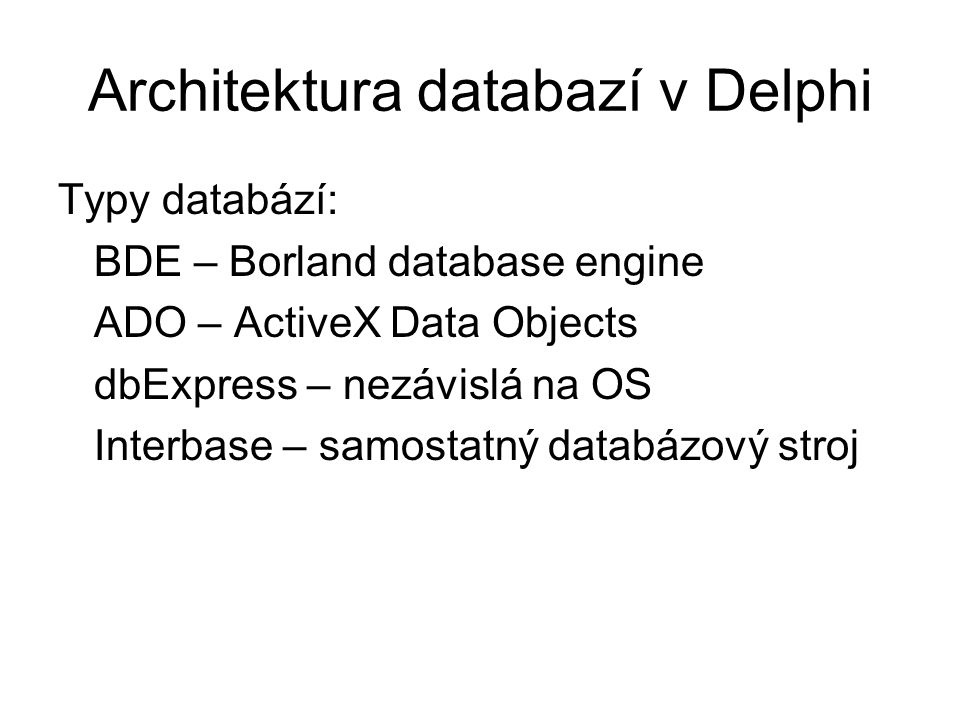 Architektura databazí v Delphi Typy databází: BDE – Borland database engine ADO – ActiveX Data Objects dbExpress – nezávislá na OS Interbase – samosta