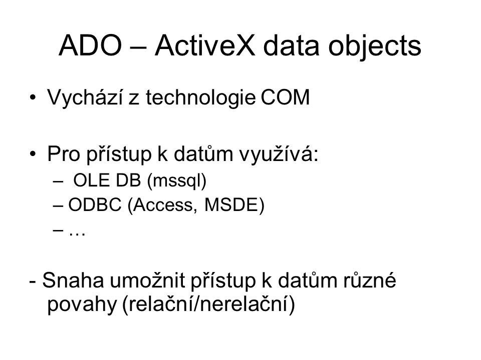 ADO – ActiveX data objects Vychází z technologie COM Pro přístup k datům využívá: – OLE DB (mssql) –ODBC (Access, MSDE) –… - Snaha umožnit přístup k d