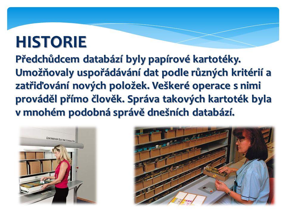 HISTORIE Předchůdcem databází byly papírové kartotéky. Umožňovaly uspořádávání dat podle různých kritérií a zatřiďování nových položek. Veškeré operac
