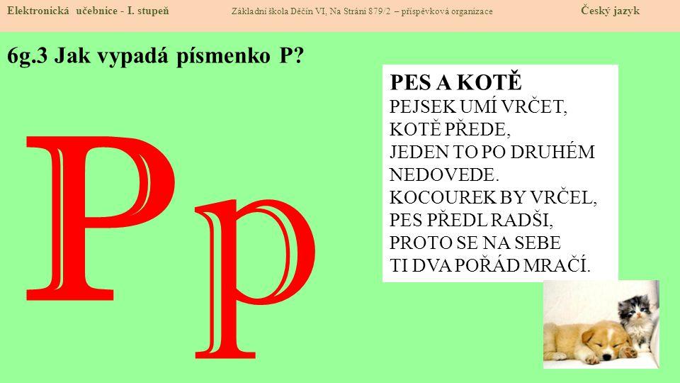 6g.3 Jak vypadá písmenko P? Elektronická učebnice - I. stupeň Základní škola Děčín VI, Na Stráni 879/2 – příspěvková organizace Český jazyk P p PES A
