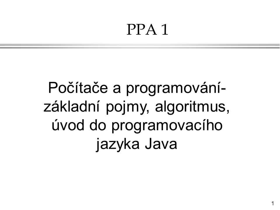 1 PPA 1 Počítače a programování- základní pojmy, algoritmus, úvod do programovacího jazyka Java