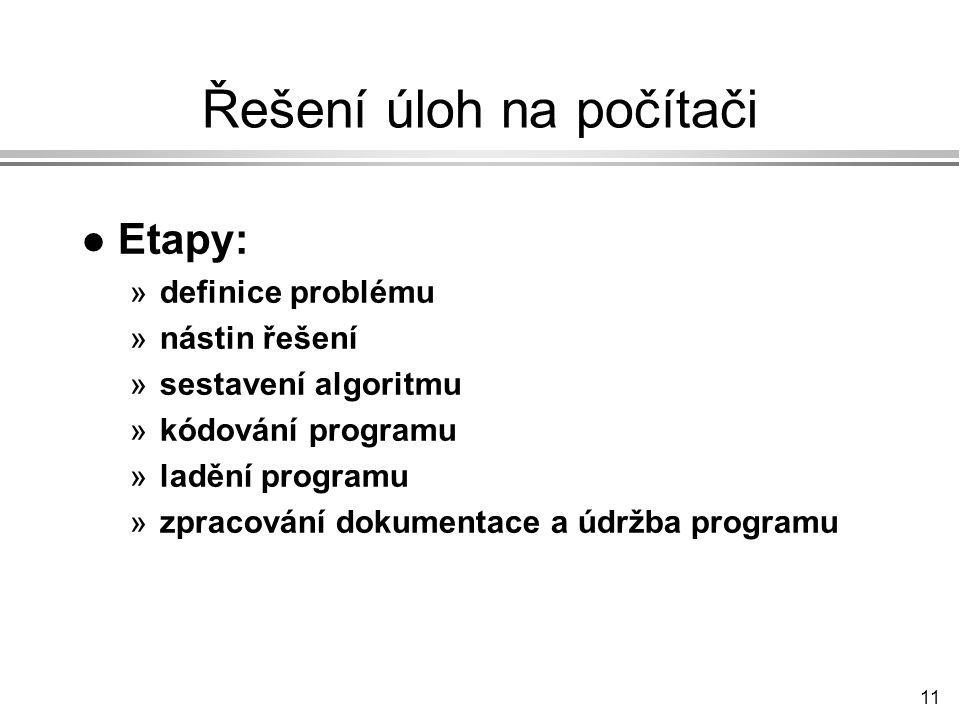 11 Řešení úloh na počítači l Etapy: »definice problému »nástin řešení »sestavení algoritmu »kódování programu »ladění programu »zpracování dokumentace a údržba programu