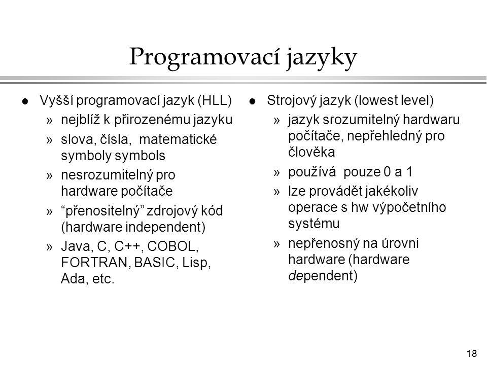 18 Programovací jazyky l Vyšší programovací jazyk (HLL) »nejblíž k přirozenému jazyku »slova, čísla, matematické symboly symbols »nesrozumitelný pro hardware počítače » přenositelný zdrojový kód (hardware independent) »Java, C, C++, COBOL, FORTRAN, BASIC, Lisp, Ada, etc.