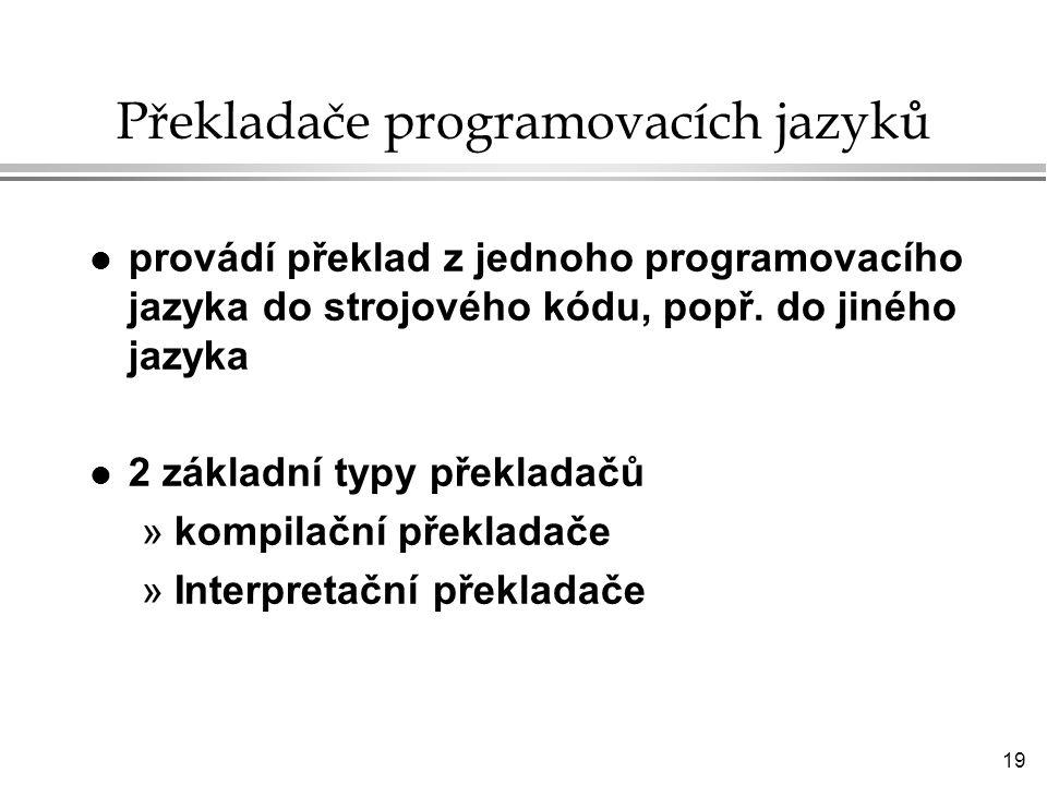 19 Překladače programovacích jazyků l provádí překlad z jednoho programovacího jazyka do strojového kódu, popř.