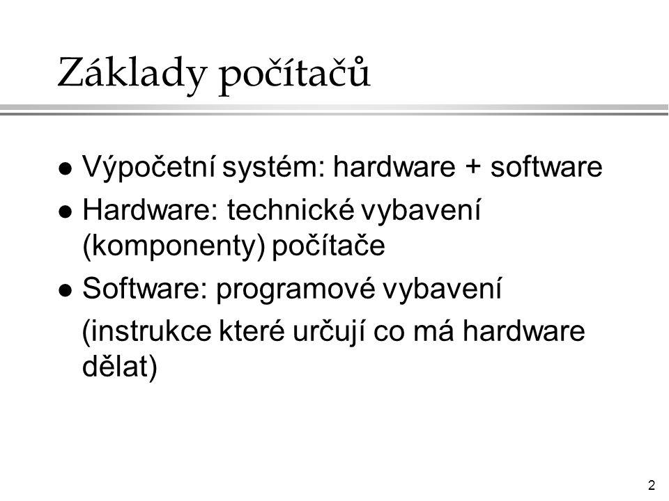 2 Základy počítačů l Výpočetní systém: hardware + software l Hardware: technické vybavení (komponenty) počítače l Software: programové vybavení (instrukce které určují co má hardware dělat)