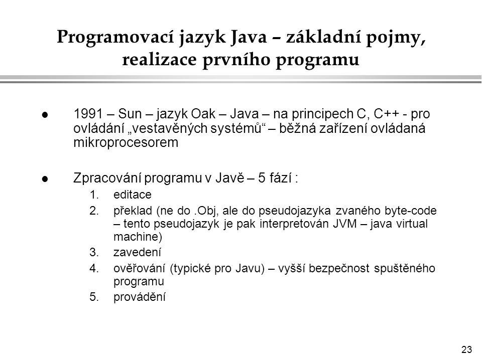 """23 Programovací jazyk Java – základní pojmy, realizace prvního programu l 1991 – Sun – jazyk Oak – Java – na principech C, C++ - pro ovládání """"vestavěných systémů – běžná zařízení ovládaná mikroprocesorem l Zpracování programu v Javě – 5 fází : 1.editace 2.překlad (ne do.Obj, ale do pseudojazyka zvaného byte-code – tento pseudojazyk je pak interpretován JVM – java virtual machine) 3.zavedení 4.ověřování (typické pro Javu) – vyšší bezpečnost spuštěného programu 5.provádění"""