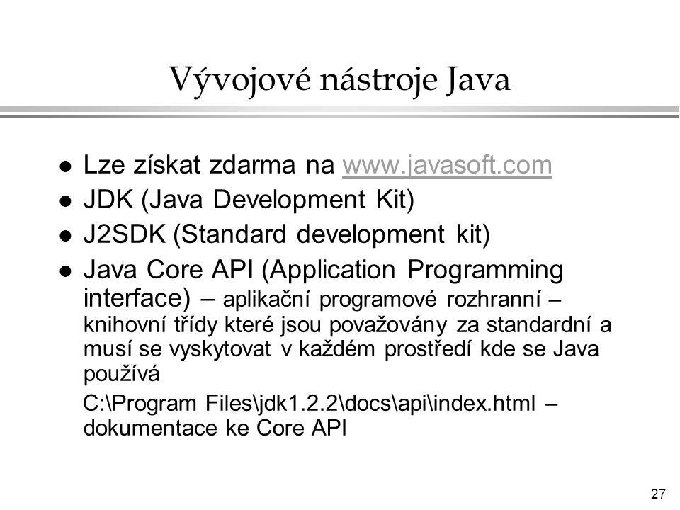 27 Vývojové nástroje Java l Lze získat zdarma na www.javasoft.comwww.javasoft.com l JDK (Java Development Kit) l J2SDK (Standard development kit) l Java Core API (Application Programming interface) – aplikační programové rozhranní – knihovní třídy které jsou považovány za standardní a musí se vyskytovat v každém prostředí kde se Java používá C:\Program Files\jdk1.2.2\docs\api\index.html – dokumentace ke Core API