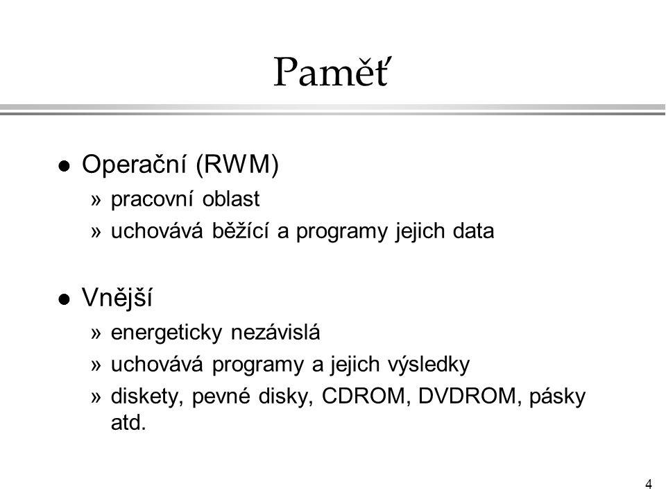 4 Paměť l Operační (RWM) »pracovní oblast »uchovává běžící a programy jejich data l Vnější »energeticky nezávislá »uchovává programy a jejich výsledky »diskety, pevné disky, CDROM, DVDROM, pásky atd.