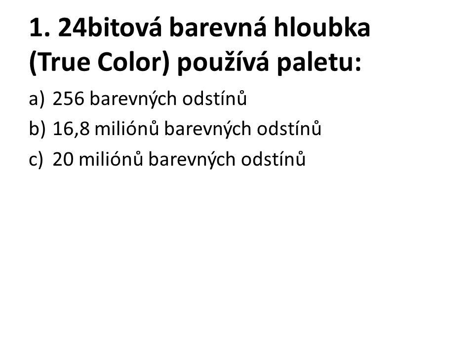 1. 24bitová barevná hloubka (True Color) používá paletu: a)256 barevných odstínů b)16,8 miliónů barevných odstínů c)20 miliónů barevných odstínů
