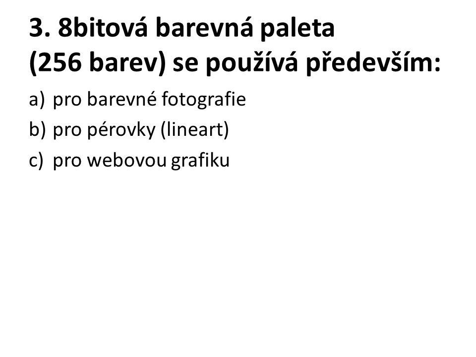 3. 8bitová barevná paleta (256 barev) se používá především: a)pro barevné fotografie b)pro pérovky (lineart) c)pro webovou grafiku
