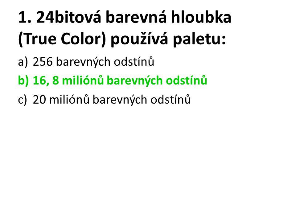 1. 24bitová barevná hloubka (True Color) používá paletu: a)256 barevných odstínů b)16, 8 miliónů barevných odstínů c)20 miliónů barevných odstínů