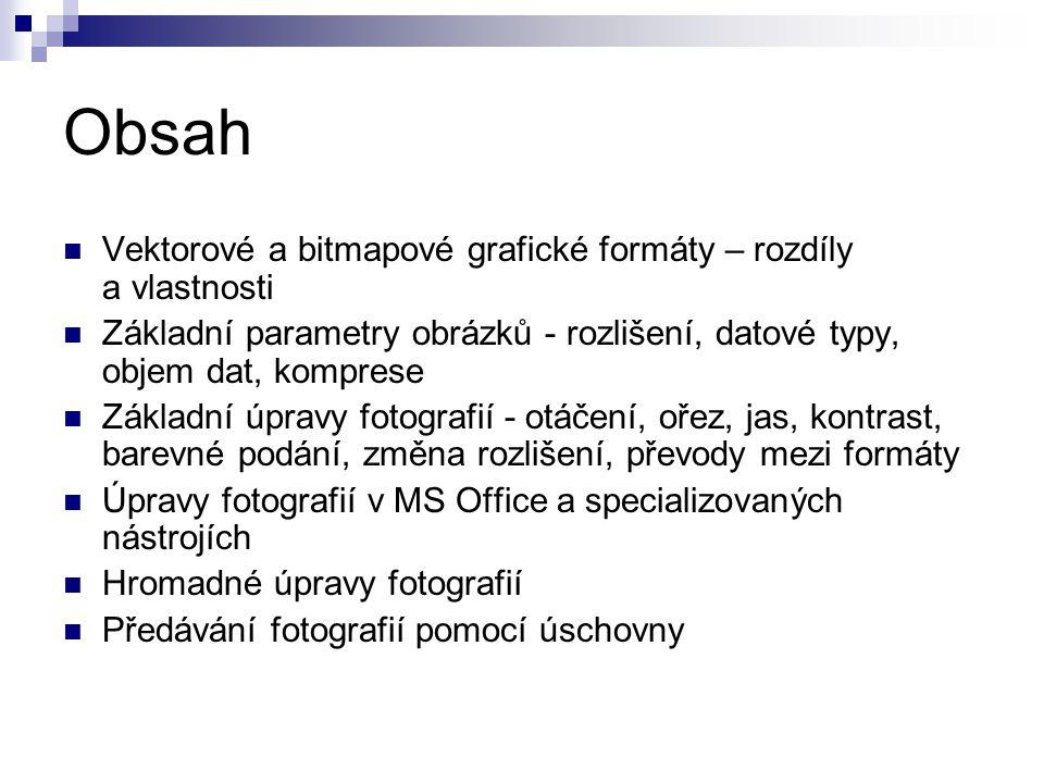 Obsah Vektorové a bitmapové grafické formáty – rozdíly a vlastnosti Základní parametry obrázků - rozlišení, datové typy, objem dat, komprese Základní úpravy fotografií - otáčení, ořez, jas, kontrast, barevné podání, změna rozlišení, převody mezi formáty Úpravy fotografií v MS Office a specializovaných nástrojích Hromadné úpravy fotografií Předávání fotografií pomocí úschovny
