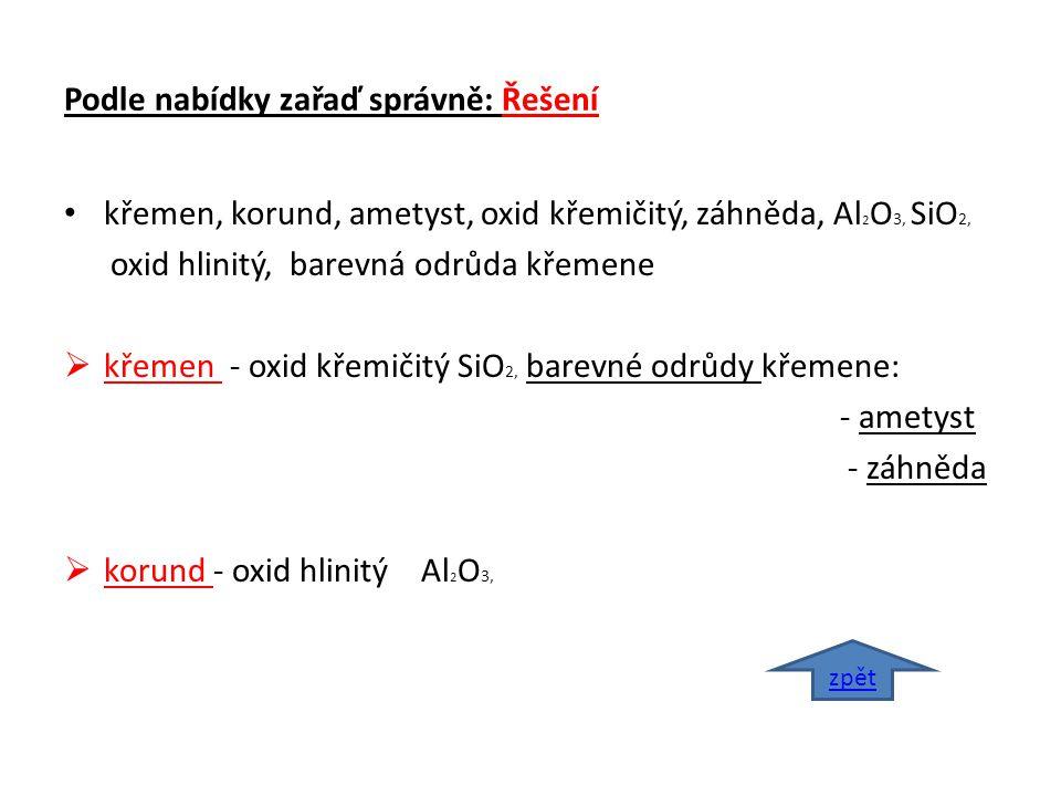 Podle nabídky zařaď správně: Řešení křemen, korund, ametyst, oxid křemičitý, záhněda, Al 2 O 3, SiO 2, oxid hlinitý, barevná odrůda křemene  křemen - oxid křemičitý SiO 2, barevné odrůdy křemene: - ametyst - záhněda  korund - oxid hlinitý Al 2 O 3, zpět