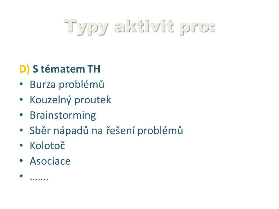 Typy aktivit pro: D) S tématem TH Burza problémů Kouzelný proutek Brainstorming Sběr nápadů na řešení problémů Kolotoč Asociace …….