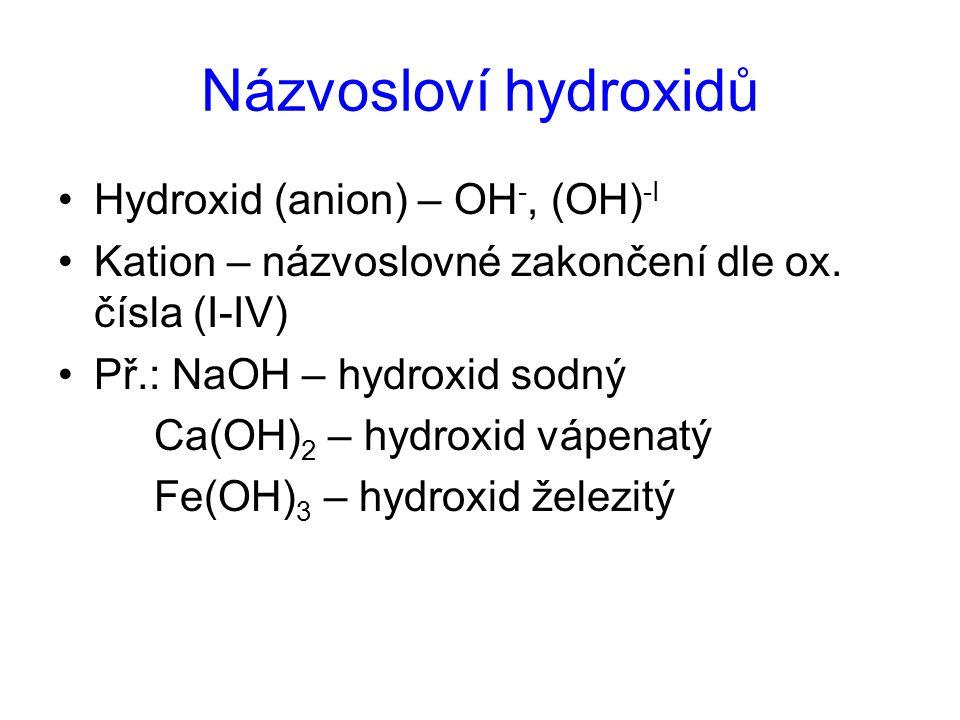 Názvosloví hydroxidů Hydroxid (anion) – OH -, (OH) -I Kation – názvoslovné zakončení dle ox. čísla (I-IV) Př.: NaOH – hydroxid sodný Ca(OH) 2 – hydrox