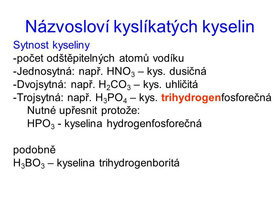 Názvosloví kyslíkatých kyselin Sytnost kyseliny -počet odštěpitelných atomů vodíku -Jednosytná: např. HNO 3 – kys. dusičná -Dvojsytná: např. H 2 CO 3