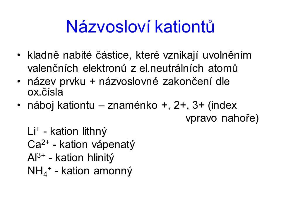 Názvosloví kationtů kladně nabité částice, které vznikají uvolněním valenčních elektronů z el.neutrálních atomů název prvku + názvoslovné zakončení dl