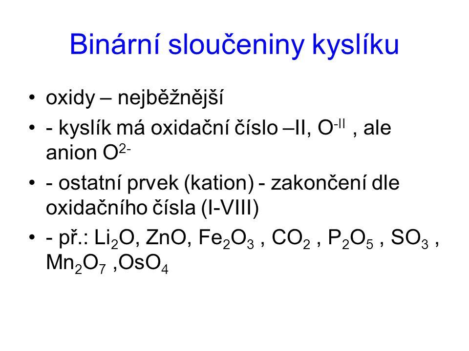 Binární sloučeniny kyslíku oxidy – nejběžnější - kyslík má oxidační číslo –II, O -II, ale anion O 2- - ostatní prvek (kation) - zakončení dle oxidační