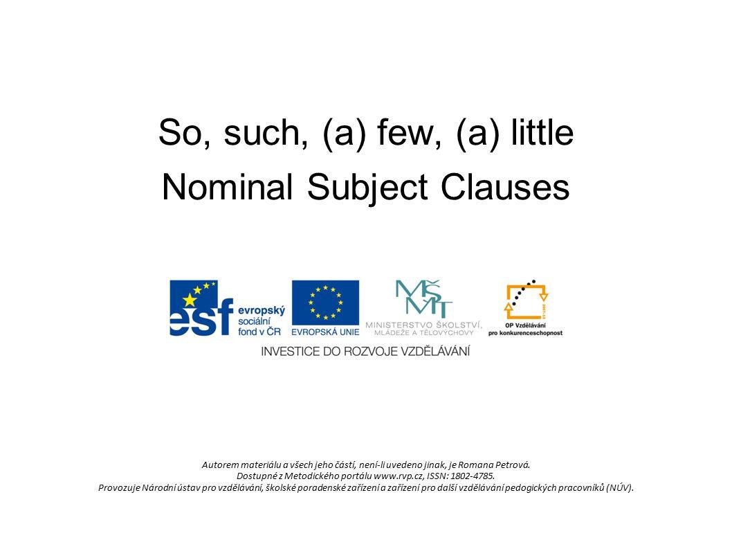 So, such, (a) few, (a) little Nominal Subject Clauses Autorem materiálu a všech jeho částí, není-li uvedeno jinak, je Romana Petrová. Dostupné z Metod
