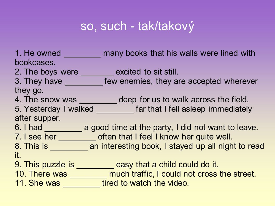 so, such - tak/takový 1. He owned ________ many books that his walls were lined with bookcases.