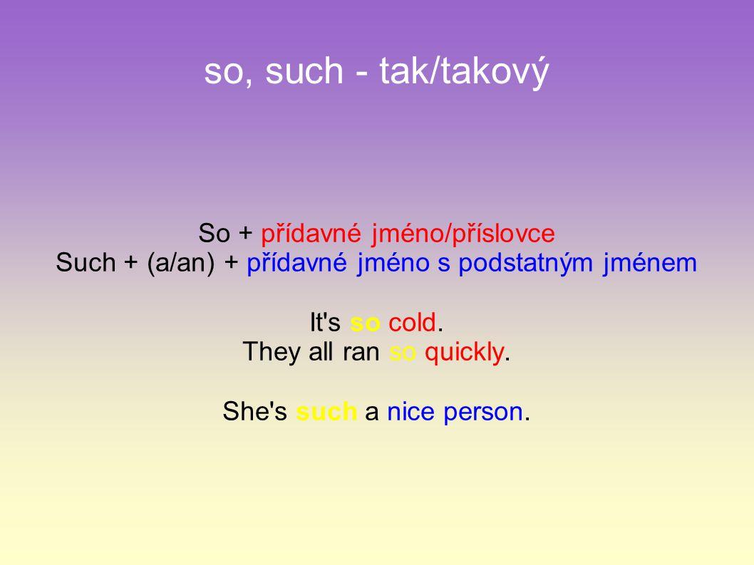 so, such - tak/takový So + přídavné jméno/příslovce Such + (a/an) + přídavné jméno s podstatným jménem It's so cold. They all ran so quickly. She's su