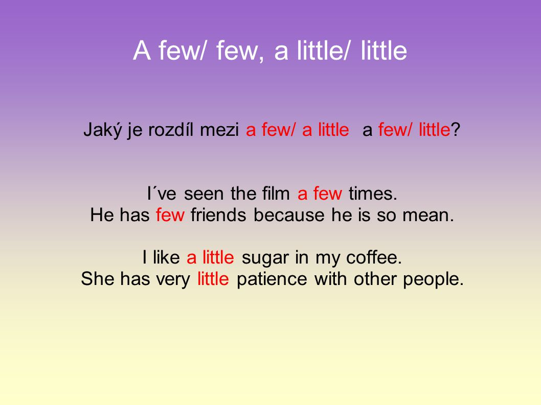 A few/ few, a little/ little Jaký je rozdíl mezi a few/ a little a few/ little? I´ve seen the film a few times. He has few friends because he is so me