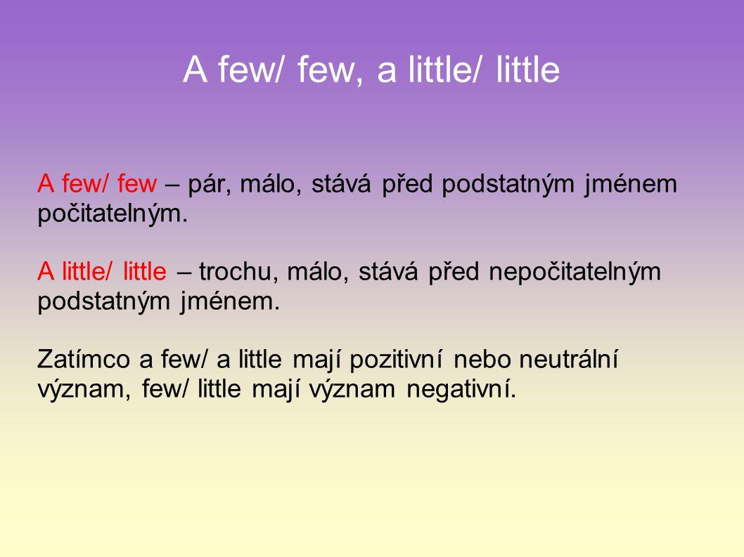 A few/ few, a little/ little A few/ few – pár, málo, stává před podstatným jménem počitatelným. A little/ little – trochu, málo, stává před nepočitate