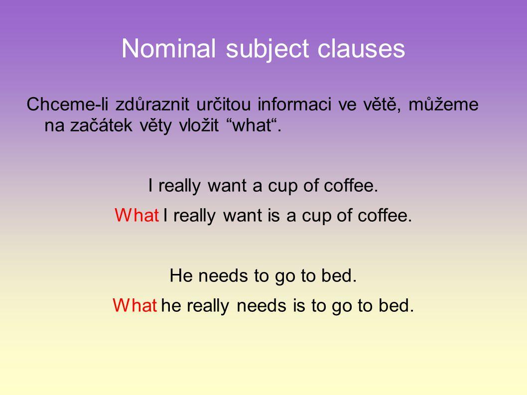 """Nominal subject clauses Chceme-li zdůraznit určitou informaci ve větě, můžeme na začátek věty vložit """"what"""". I really want a cup of coffee. What I rea"""