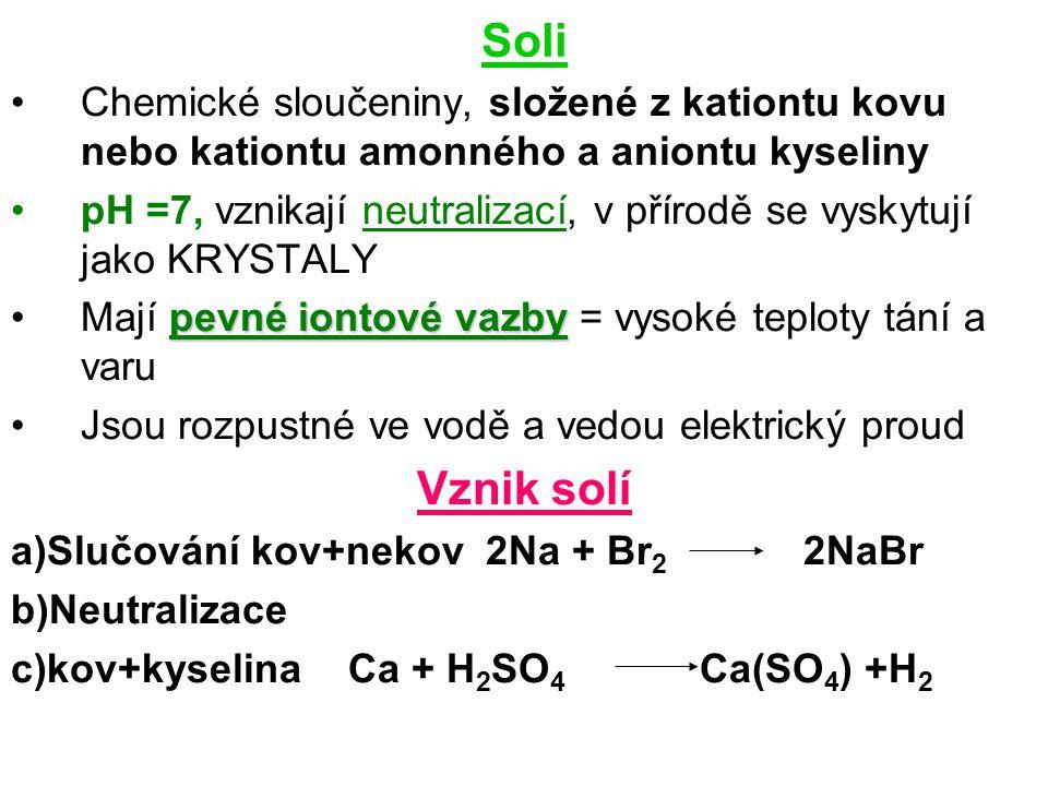 Soli Chemické sloučeniny, složené z kationtu kovu nebo kationtu amonného a aniontu kyseliny pH =7, vznikají neutralizací, v přírodě se vyskytují jako