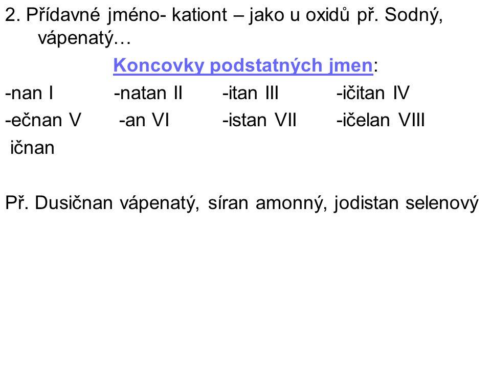2. Přídavné jméno- kationt – jako u oxidů př. Sodný, vápenatý… Koncovky podstatných jmen: -nan I -natan II -itan III -ičitan IV -ečnan V -an VI -istan