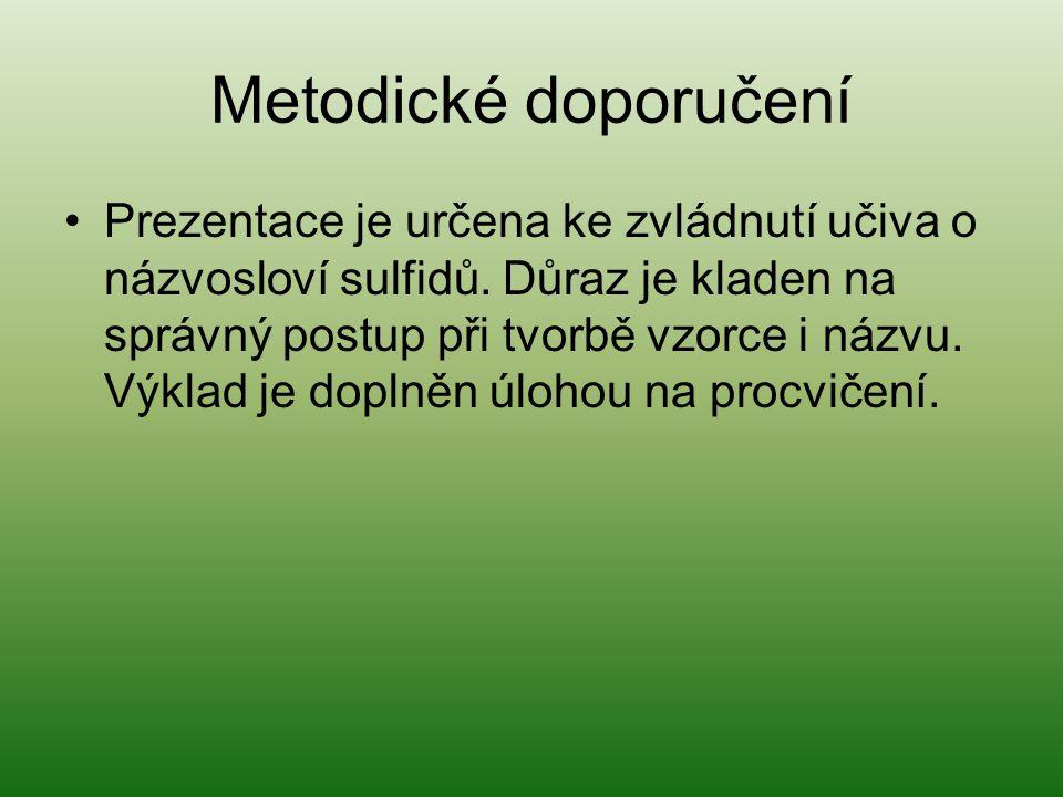 Metodické doporučení Prezentace je určena ke zvládnutí učiva o názvosloví sulfidů. Důraz je kladen na správný postup při tvorbě vzorce i názvu. Výklad
