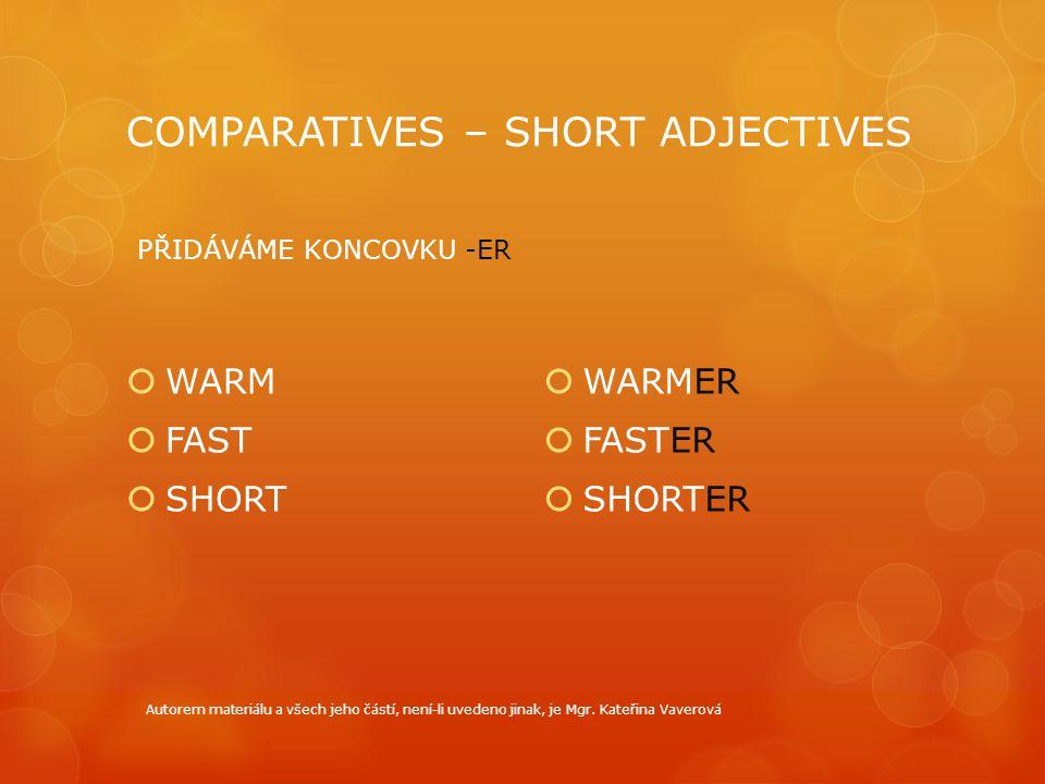 COMPARATIVES – SHORT ADJECTIVES  WARM  FAST  SHORT  WARMER  FASTER  SHORTER PŘIDÁVÁME KONCOVKU -ER Autorem materiálu a všech jeho částí, není-li