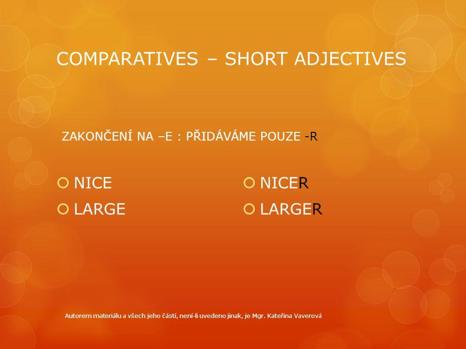 COMPARATIVES – SHORT ADJECTIVES  NICE  LARGE  NICER  LARGER ZAKONČENÍ NA –E : PŘIDÁVÁME POUZE -R Autorem materiálu a všech jeho částí, není-li uve
