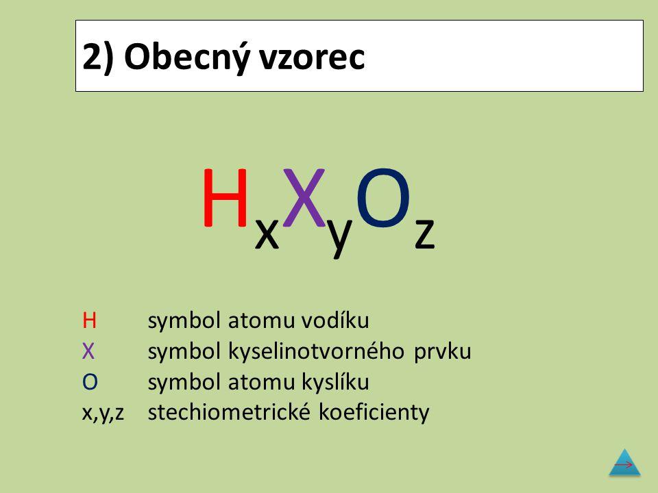 2) Obecný vzorec H x X y O z Hsymbol atomu vodíku X symbol kyselinotvorného prvku O symbol atomu kyslíku x,y,zstechiometrické koeficienty