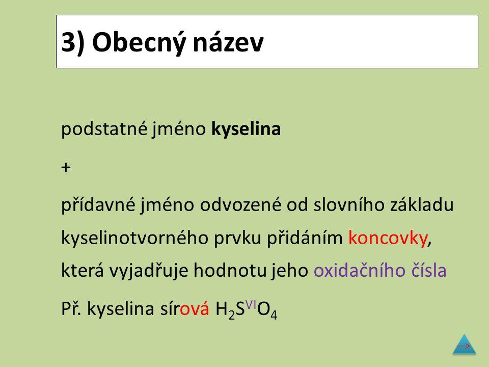3) Obecný název podstatné jméno kyselina + přídavné jméno odvozené od slovního základu kyselinotvorného prvku přidáním koncovky, která vyjadřuje hodno