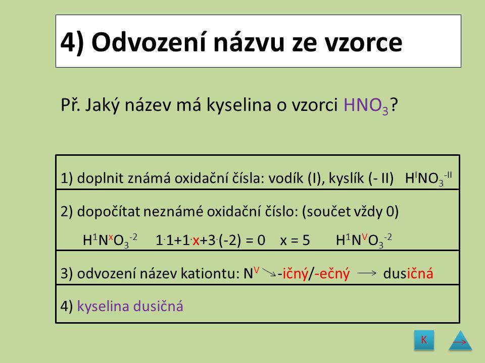 4) Odvození názvu ze vzorce Př. Jaký název má kyselina o vzorci HNO 3 ? 1) doplnit známá oxidační čísla: vodík (I), kyslík (- II) H I NO 3 -II 2) dopo