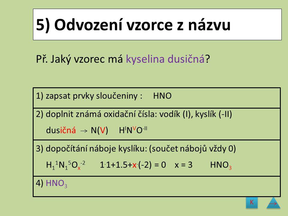 5) Odvození vzorce z názvu Př. Jaký vzorec má kyselina dusičná? 1) zapsat prvky sloučeniny : HNO 2) doplnit známá oxidační čísla: vodík (I), kyslík (-