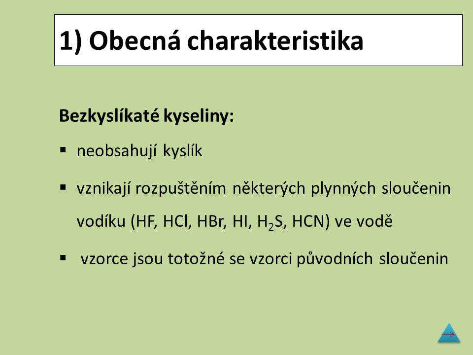 1) Obecná charakteristika Bezkyslíkaté kyseliny:  neobsahují kyslík  vznikají rozpuštěním některých plynných sloučenin vodíku (HF, HCl, HBr, HI, H 2